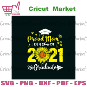 Proud Mom Of A Class Of 2021 Graduate Sunflower Svg, Mothers Day Svg, Mom Svg, Proud Mom Svg, Graduate Svg, 2021 Graduate Svg, Sunflower Svg, Mom Life Svg, Happy Mothers Day Svg, Mommy Svg