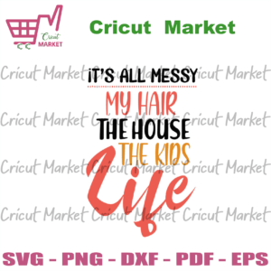My Hair The House The Kids Life Svg, Mother Day Svg, Mom Life Svg, Moms Day Svg, Happy Mothers Day Svg, Its All Messy Svg, Mothers Day Gift Svg, Mother Gift Svg, Family Svg, Family Gift Svg